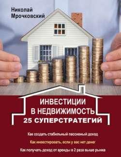 Николай Мрочковский. Инвестиции в недвижимость. 25 суперстратегий